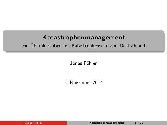 Katastrophenmanagement  Ein Überblick über den Katastrophenschutz in Deutschland  Jonas Pöhler  6. November 2014  Jonas Pö...