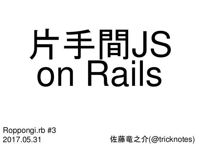 佐藤竜之介(@tricknotes) Roppongi.rb #3 2017.05.31 片手間JS on Rails