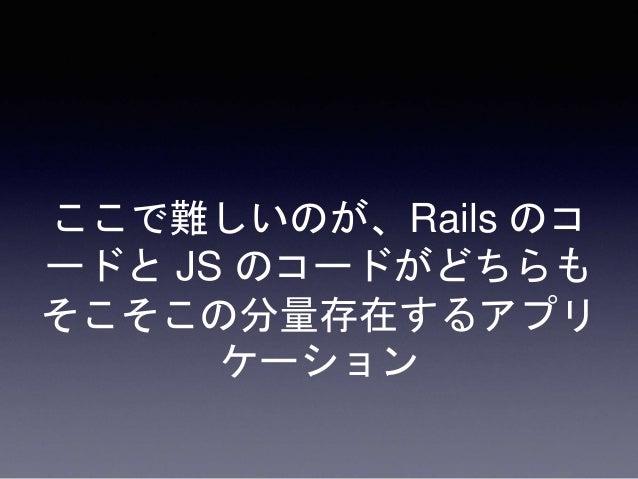 例えば、 • view を共有させたかったり… • i18n を共有させたかったり… • 設定値を渡したかったり… Rails と JS の接点