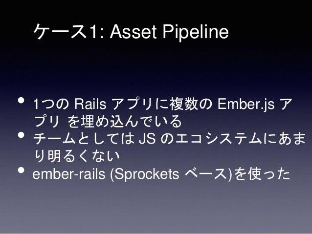 • Pros • アセット関連でハマったときに疑う個所が Sprockets 周りだけ • いつもの Rails のお作法で JS を変更できる • i18n、環境変数、もろもろを共有が楽だった • Cons • Ember のエコシステムに乗...