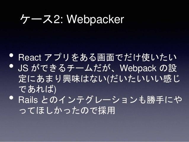 • Pros • Webpack の設定が最初からそこそこちゃんと 動くようになっている • react_on_rails と組み合わせて SSR も特に苦 がなくできた • Rails の設定値を JS でも引き回せた • Cons • We...
