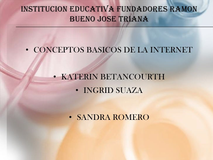 INSTITUCION EDUCATIVA FUNDADORES RAMON            BUENO JOSE TRIANA • CONCEPTOS BASICOS DE LA INTERNET      • KATERIN BETA...