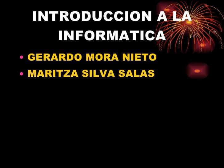 INTRODUCCION A LA INFORMATICA <ul><li>GERARDO MORA NIETO  </li></ul><ul><li>MARITZA SILVA SALAS </li></ul>