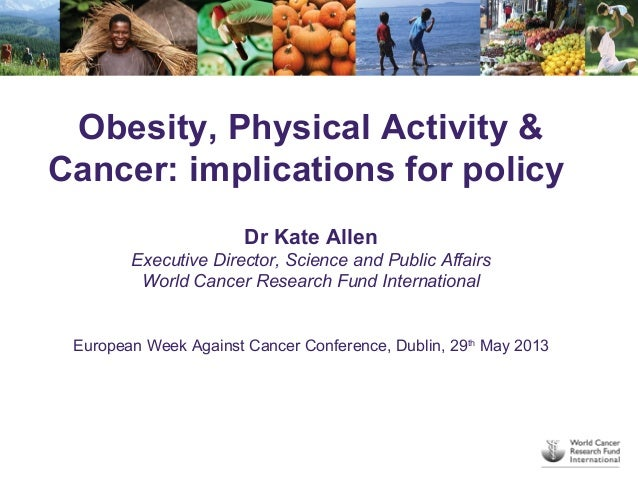 Obesity, Physical Activity &Cancer: implications for policyDr Kate AllenExecutive Director, Science and Public AffairsWorl...