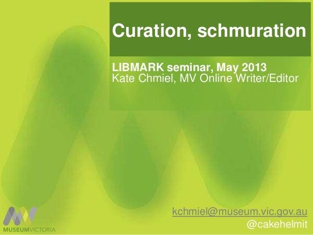 Curation, schmurationLIBMARK seminar, May 2013Kate Chmiel, MV Online Writer/Editorkchmiel@museum.vic.gov.au@cakehelmit