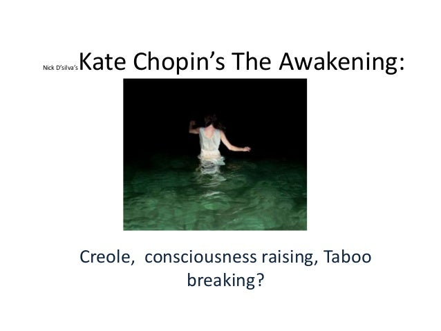 kate chopins the awakening Credit: courtesy of the kate chopin international society by studying other female characters in the awakening, students will see how chopin carefully provides many examples of a socially acceptable role that edna could adopt (of course, to the betrayal of her awakening)—a perfect mother and.