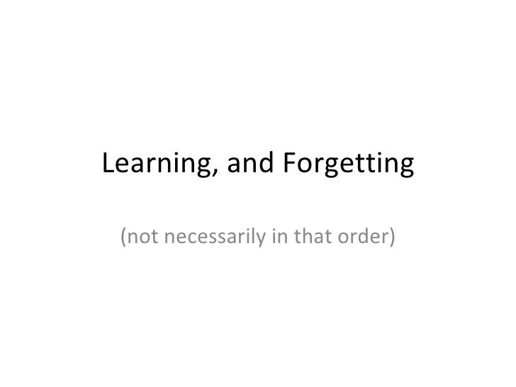 Learning, and Forgetting (not necessarily in that order)