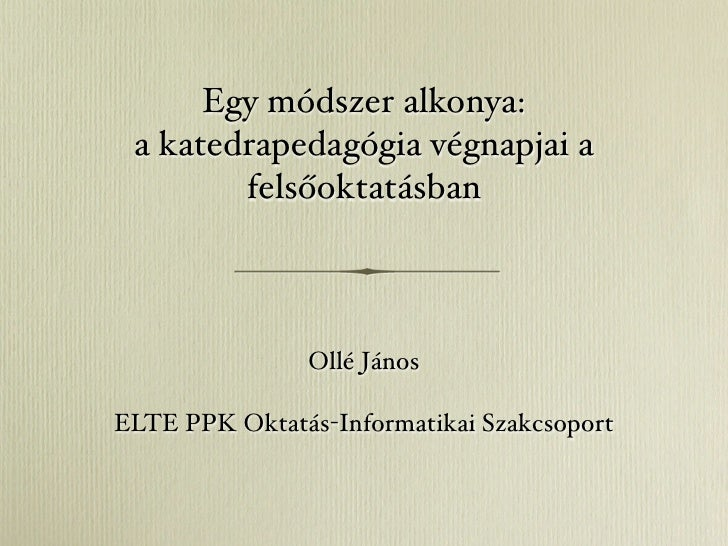 Egy módszer alkonya:  a katedrapedagógia végnapjai a         felsőoktatásban                   Ollé János  ELTE PPK Oktatá...
