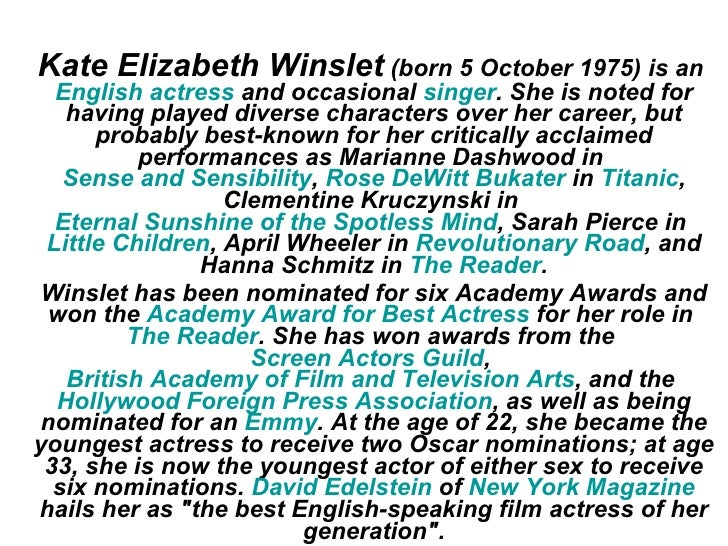 Kate Elizabeth Winslet (born 5 October 1975) is an   English actress and occasional singer. She is noted for    having pla...