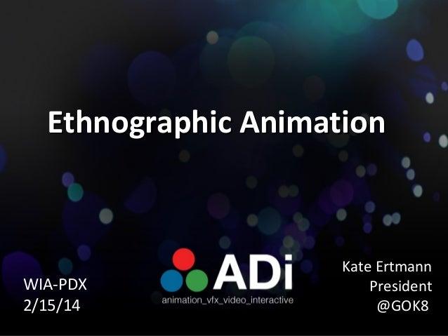 Ethnographic Animation  WIA-PDX 2/15/14  Kate Ertmann President @GOK8