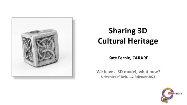 Sharing 3D Cultural Heritage Kate Fernie, CARARE We have a 3D model, what now? University of Turku, 12 February 2021