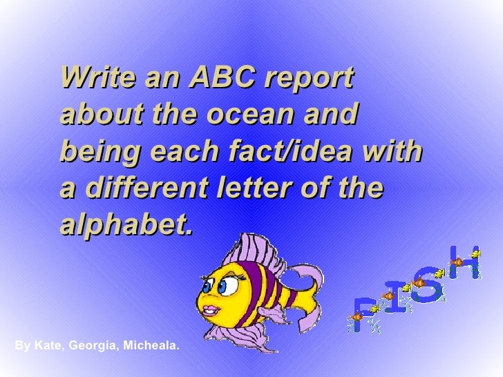 Write an ABC report about the ocean and being each fact/idea with a different letter of the alphabet. By Kate, Georgia, Mi...