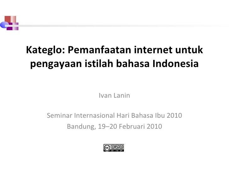 Kateglo: Pemanfaatan internet untuk pengayaan istilah bahasa Indonesia Ivan Lanin Seminar Internasional Hari Bahasa Ibu 20...