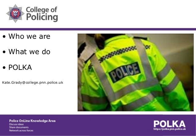 • Who we are • What we do • POLKA Kate.Grady@college.pnn.police.uk