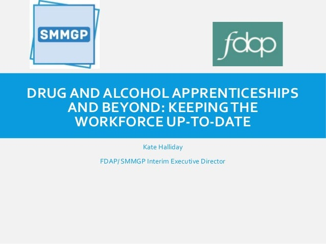 DRUG AND ALCOHOL APPRENTICESHIPS AND BEYOND: KEEPINGTHE WORKFORCE UP-TO-DATE Kate Halliday FDAP/ SMMGP Interim Executive D...