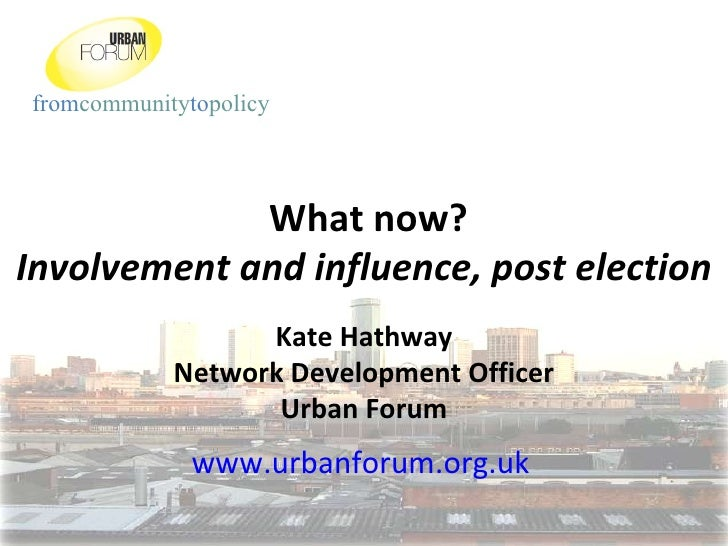 What now? Involvement and influence, post election Kate Hathway Network Development Officer Urban Forum www.urbanforum.org...
