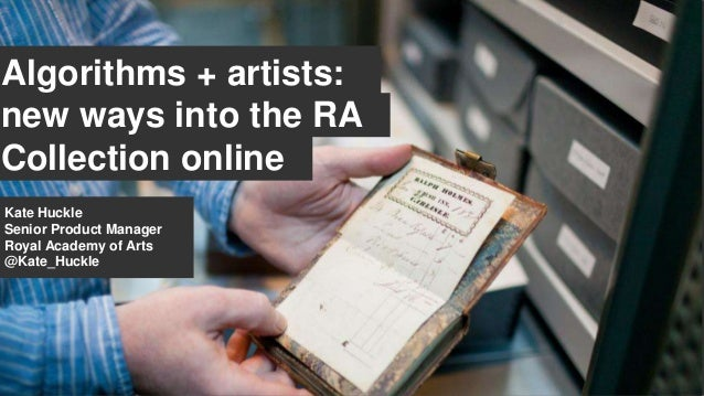 Algorithms + artists: new ways into the RA Collection online Kate Huckle Senior Product Manager Royal Academy of Arts @Kat...