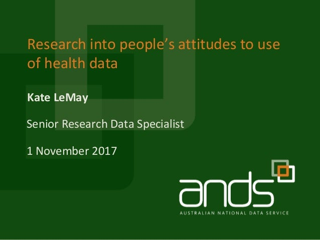 Kate LeMay Research into people's attitudes to use of health data Senior Research Data Specialist 1 November 2017