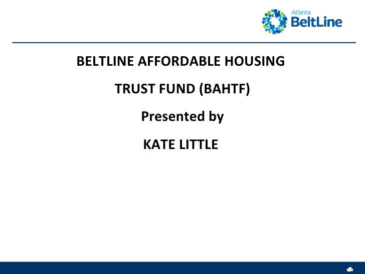 BELTLINE AFFORDABLE HOUSING  TRUST FUND (BAHTF) Presented by KATE LITTLE