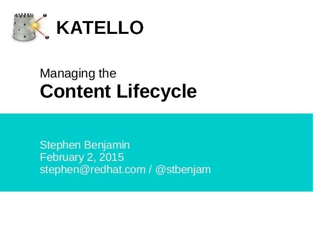 Stephen Benjamin February 2, 2015 stephen@redhat.com / @stbenjam Managing the Content Lifecycle