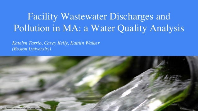 Facility Wastewater Discharges and Pollution in MA: a Water Quality Analysis Katelyn Tarrio, Casey Kelly, Kaitlin Walker (...