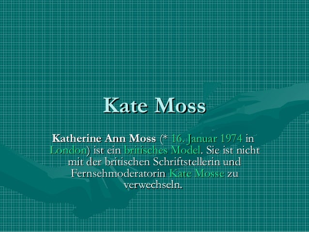 Kate MossKatherine Ann Moss(*16. Januar1974inLondon) ist einbritischesModel. Sie ist nicht   mit der britischen Sch...