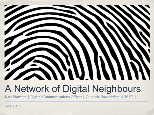 18th June 2014 A Network of Digital Neighbours Kate Norman | Digital Communications Officer | Cumbria Partnership NHS FT |