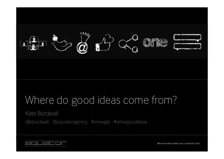 Where do good ideas come from?Kate Bordwell@kbordwell @equatoragency #smwgla #smwgoodideas                                ...