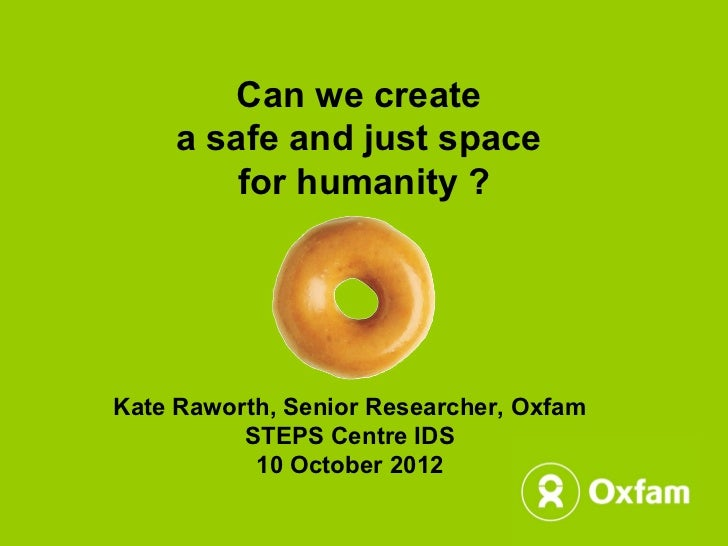 Can we create     a safe and just space         for humanity ?Kate Raworth, Senior Researcher, Oxfam          STEPS Centre...