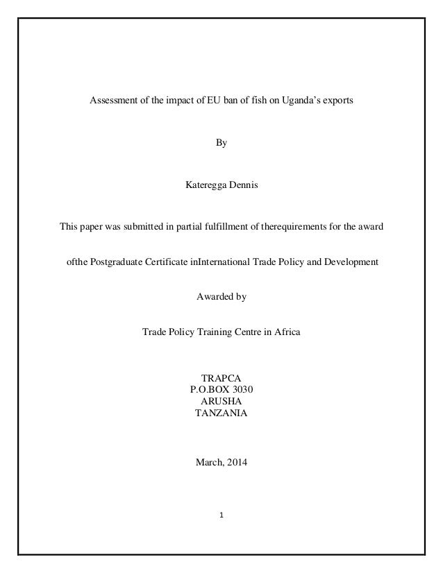 1 Assessment of the impact of EU ban of fish on Uganda's exports By Kateregga Dennis This paper was submitted in partial f...