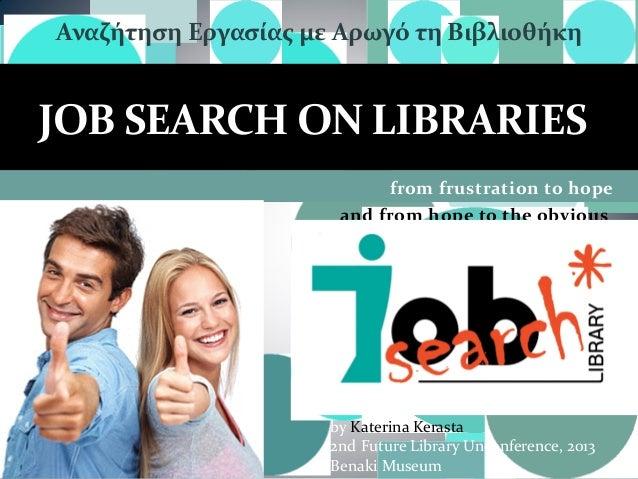 Αναζήτηση Εργασίας με Αρωγό τη Βιβλιοθήκη  JOB SEARCH ON LIBRARIES from frustration to hope and from hope to the obvious  ...