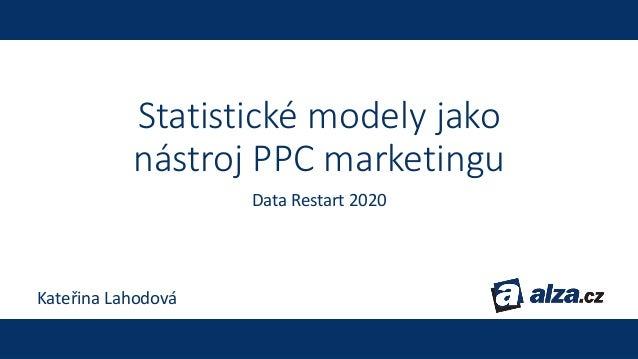 Statistické modely jako nástroj PPC marketingu Data Restart 2020 Kateřina Lahodová