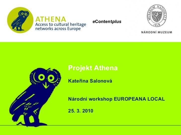 e Content plus Projekt Athena  Kateřina Salonová Národní workshop EUROPEANA LOCAL 25. 3. 2010