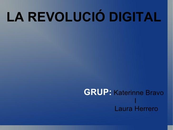 LA REVOLUCIÓ DIGITAL GRUP:   Katerinne Bravo  I  Laura Herrero