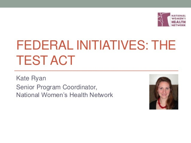FEDERAL INITIATIVES: THE TEST ACT Kate Ryan Senior Program Coordinator, National Women's Health Network
