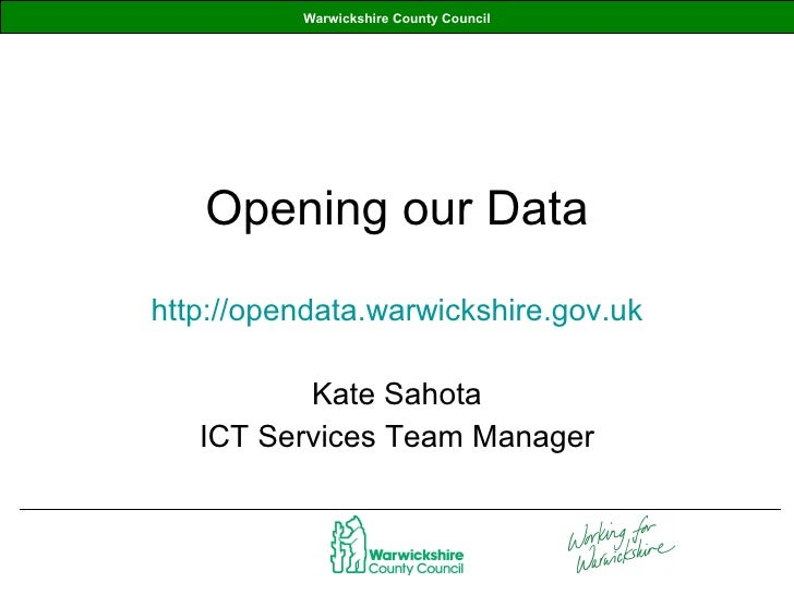 Opening our Data http://opendata.warwickshire.gov.uk Kate Sahota ICT Services Team Manager