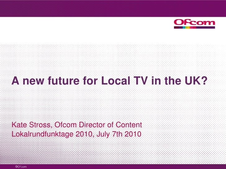 A new future for Local TV in the UK?<br />Kate Stross, Ofcom Director of Content<br />Lokalrundfunktage 2010, July 7th 201...