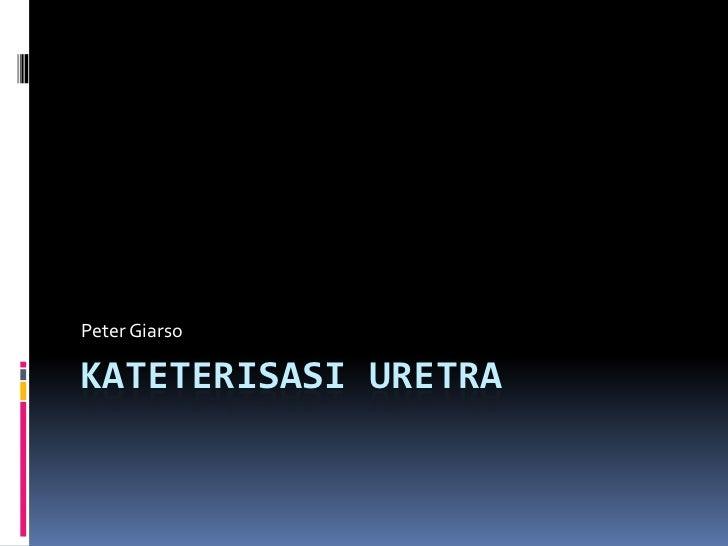 Peter GiarsoKATETERISASI URETRA
