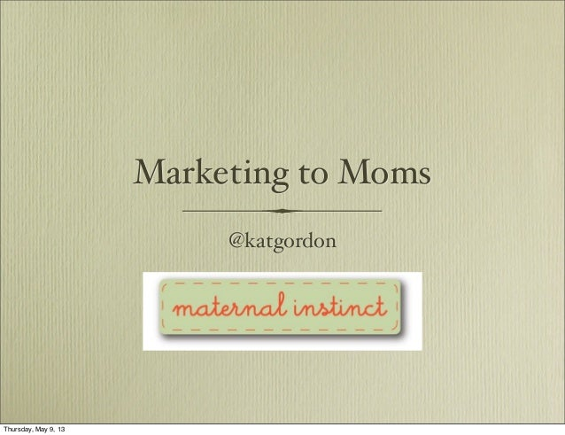Marketing to Moms@katgordonThursday, May 9, 13