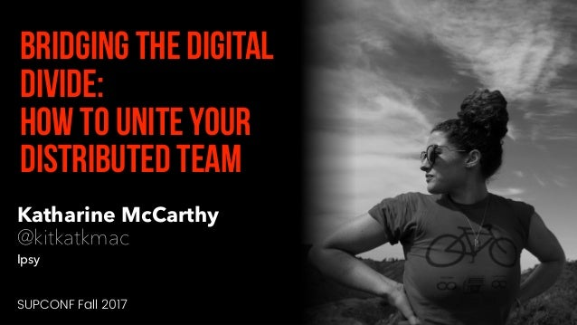 Katharine McCarthy @kitkatkmac Ipsy Bridging the digital divide: How to unite your distributed team SUPCONF Fall 2017