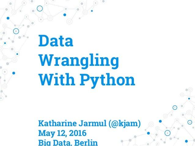 Data Wrangling With Python Katharine Jarmul (@kjam) May 12, 2016 Big Data, Berlin