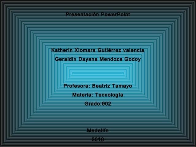 Presentación PowerPoint Katherin Xiomara Gutiérrez valencia Geraldin Dayana Mendoza Godoy Profesora: Beatriz Tamayo Materi...