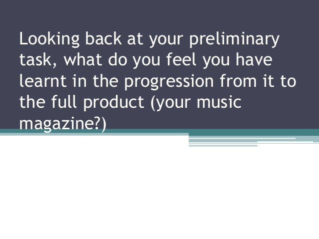 Looking back at your preliminarytask, what do you feel you havelearnt in the progression from it tothe full product (your ...