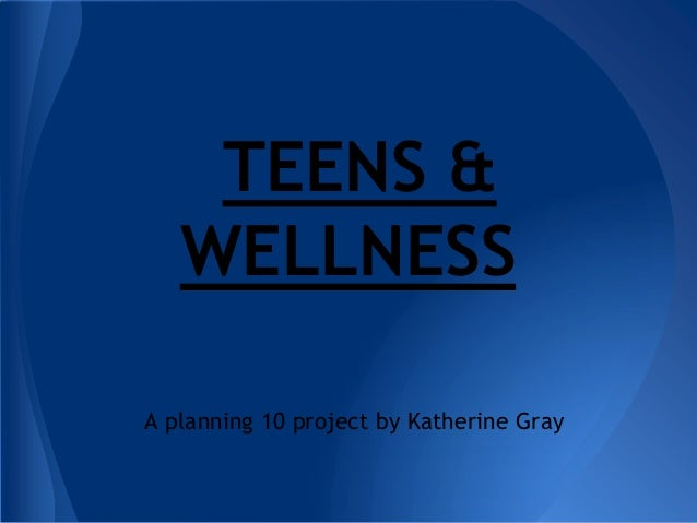 TEENS & WELLNESS A planning 10 project by Katherine Gray