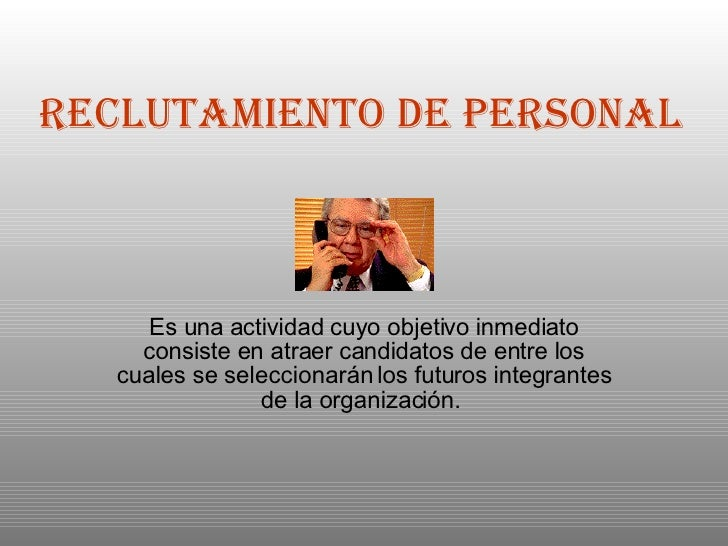Reclutamiento de Personal   Es una actividad cuyo objetivo inmediato consiste en atraer candidatos de entre los cuales se ...