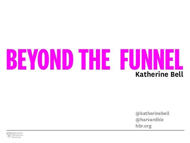 BEYOND THE FUNNELKatherine Bell @katherinebell @harvardbiz hbr.org