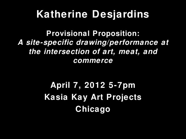Katherine Desjardins        Provisional Proposition:A site-specific drawing/performance at   the intersection of art, meat...