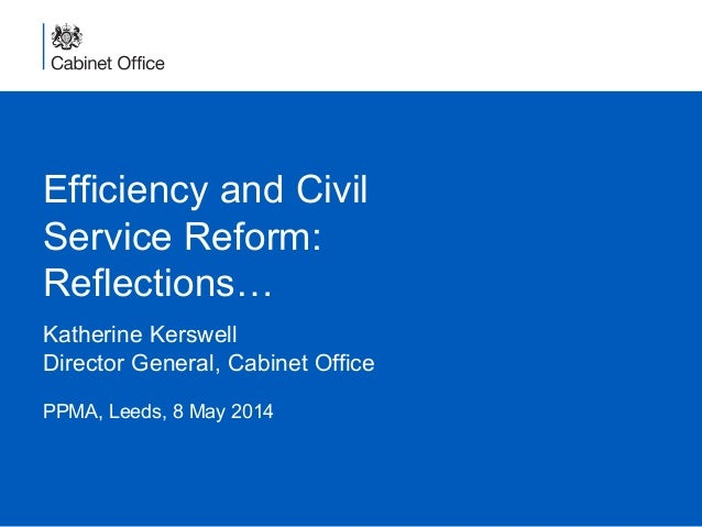 Efficiency and Civil Service Reform: Reflections… Katherine Kerswell Director General, Cabinet Office PPMA, Leeds, 8 May 2...