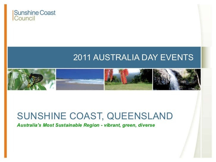2011 AUSTRALIA DAY EVENTS SUNSHINE COAST, QUEENSLAND Australia's Most Sustainable Region - vibrant, green, diverse