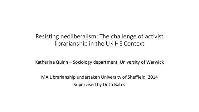 Resisting neoliberalism: The challenge of activist librarianship in the UK HE Context Katherine Quinn – Sociology departme...